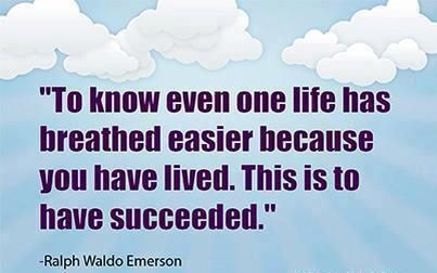 !To know even one life has breathed easier because you have lived. This is to have succeeded.""